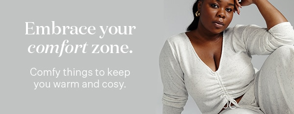 Embrace your comfort zone. Comfy things to keep you warm and cosy.